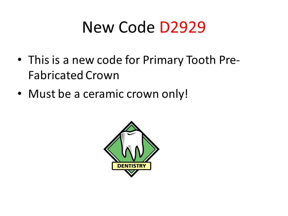 New Code D2929 This is a new code for Primary Tooth Pre-Fabricated Crown.