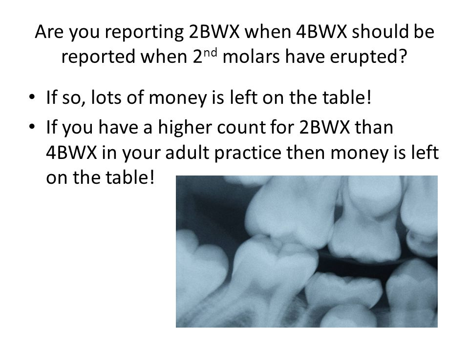 Are you reporting 2BWX when 4BWX should be reported when 2nd molars have erupted
