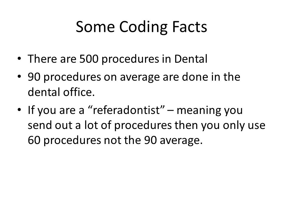 Some Coding Facts There are 500 procedures in Dental