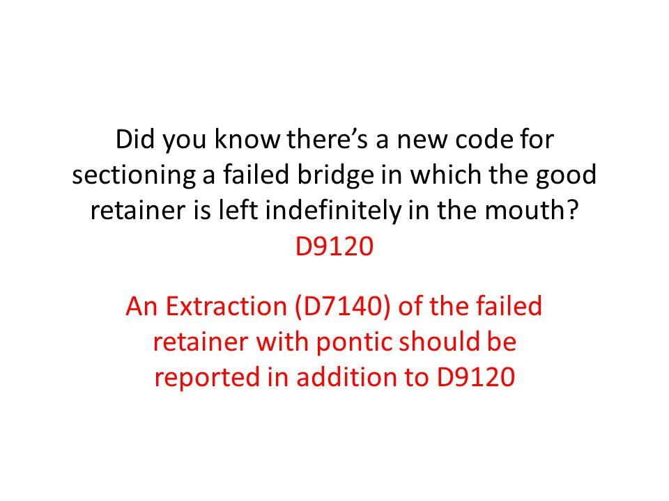 Did you know there's a new code for sectioning a failed bridge in which the good retainer is left indefinitely in the mouth D9120