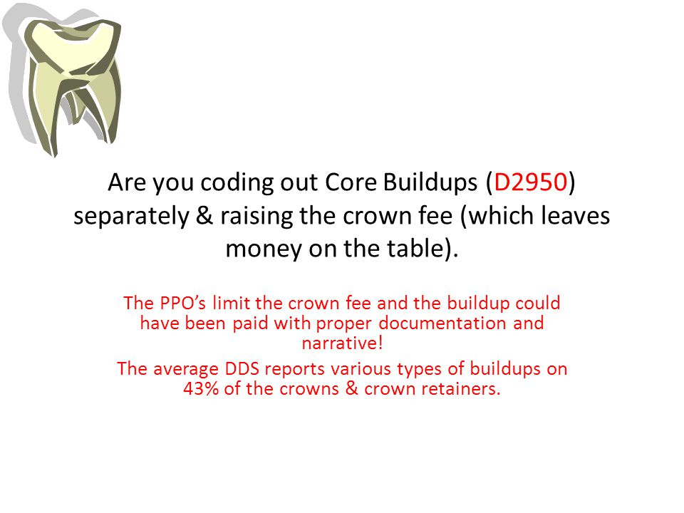 Are you coding out Core Buildups (D2950) separately & raising the crown fee (which leaves money on the table).
