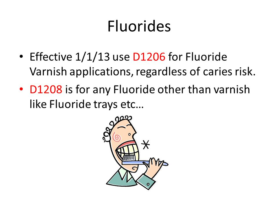 Fluorides Effective 1/1/13 use D1206 for Fluoride Varnish applications, regardless of caries risk.