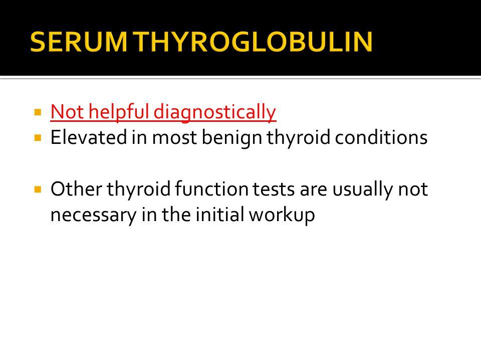 SERUM THYROGLOBULIN Not helpful diagnostically