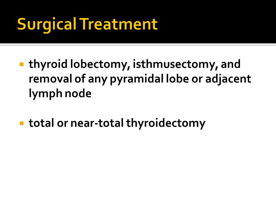 Surgical Treatment thyroid lobectomy, isthmusectomy, and removal of any pyramidal lobe or adjacent lymph node.