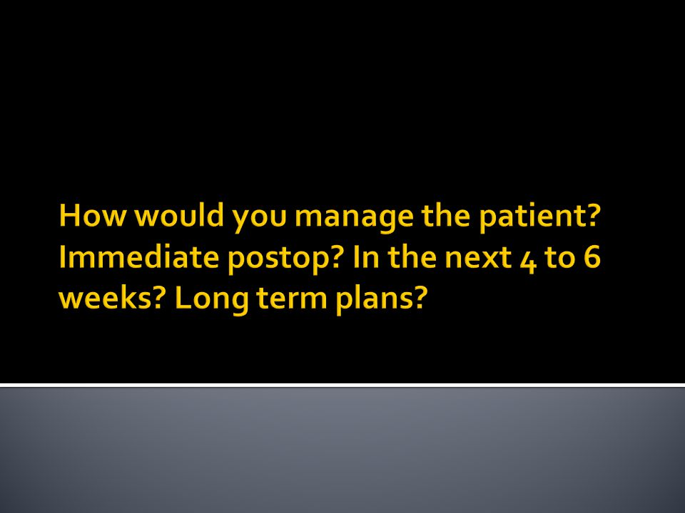 How would you manage the patient. Immediate postop