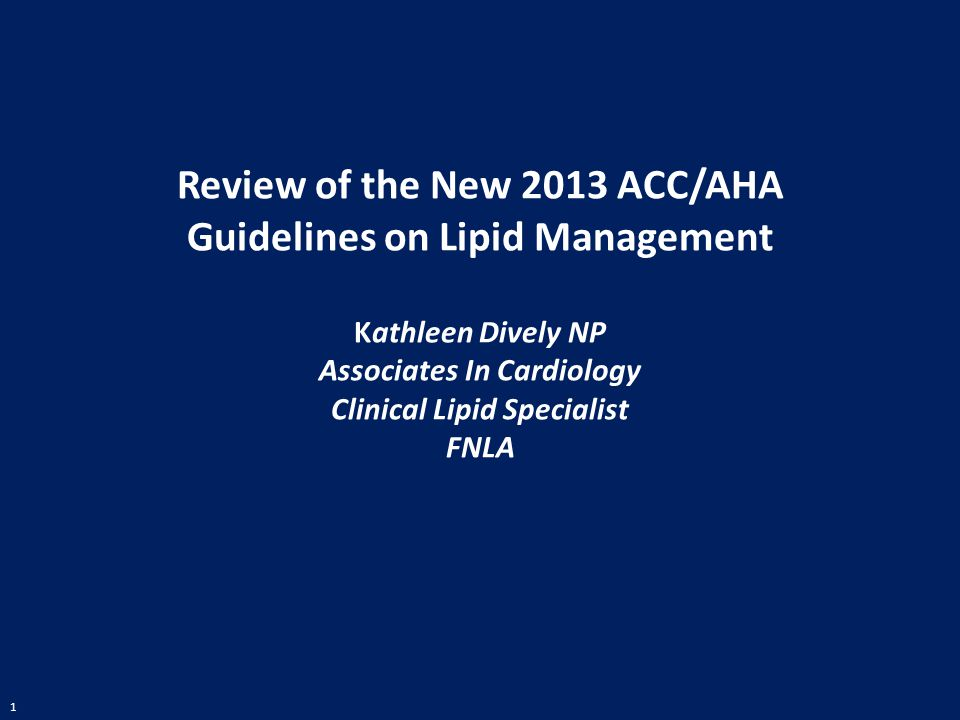 Review of the New 2013 ACC/AHA Guidelines on Lipid Management Kathleen Dively NP Associates In Cardiology Clinical Lipid Specialist FNLA