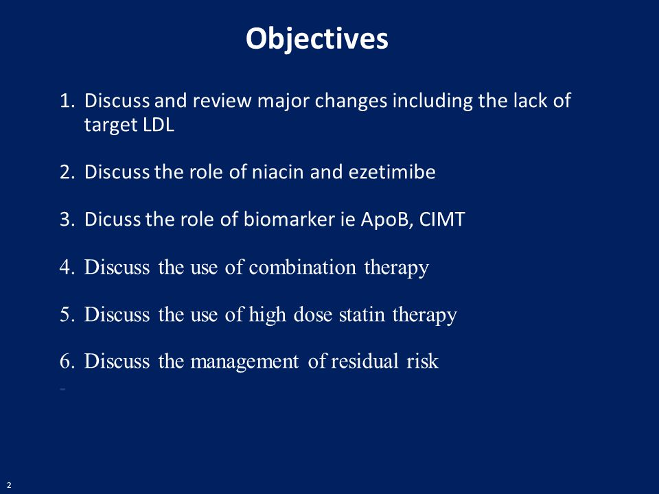 Objectives Discuss and review major changes including the lack of target LDL. Discuss the role of niacin and ezetimibe.