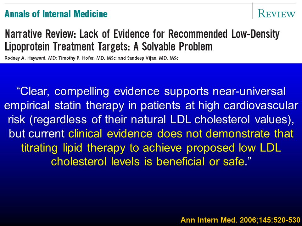 Clear, compelling evidence supports near-universal empirical statin therapy in patients at high cardiovascular risk (regardless of their natural LDL cholesterol values), but current clinical evidence does not demonstrate that titrating lipid therapy to achieve proposed low LDL cholesterol levels is beneficial or safe.