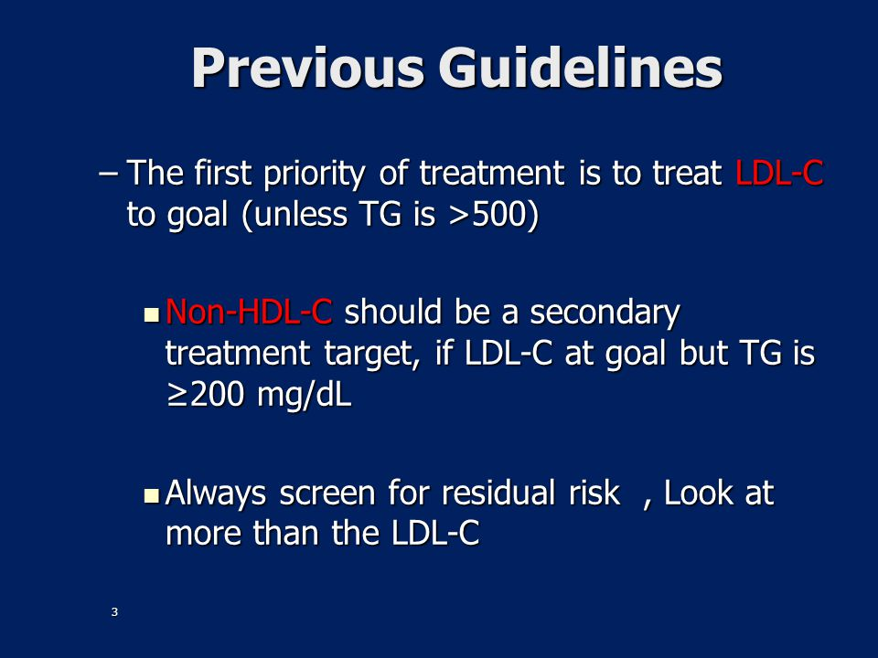 Previous Guidelines The first priority of treatment is to treat LDL-C to goal (unless TG is >500)
