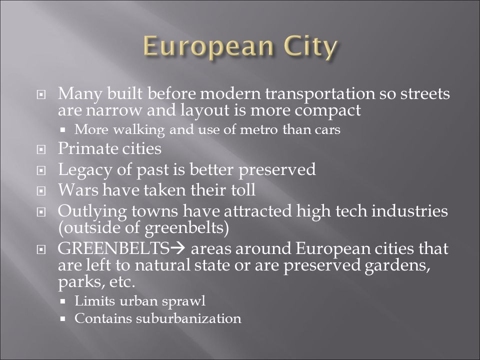 European City Many built before modern transportation so streets are narrow and layout is more compact.