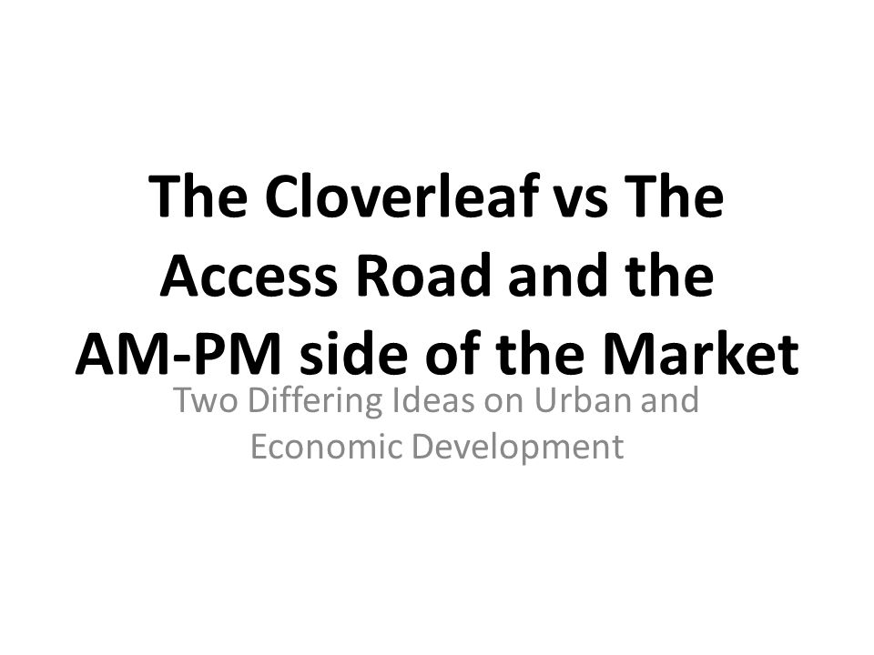 The Cloverleaf vs The Access Road and the AM-PM side of the Market