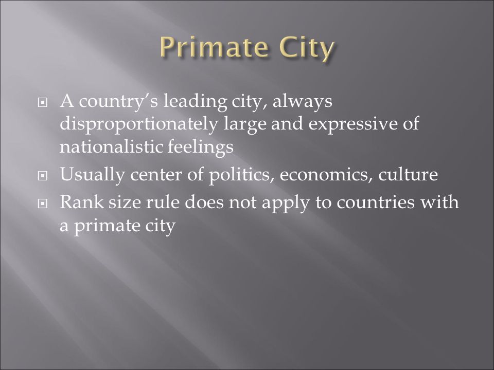 Primate City A country's leading city, always disproportionately large and expressive of nationalistic feelings.