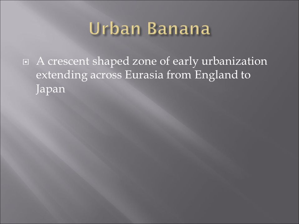 Urban Banana A crescent shaped zone of early urbanization extending across Eurasia from England to Japan.