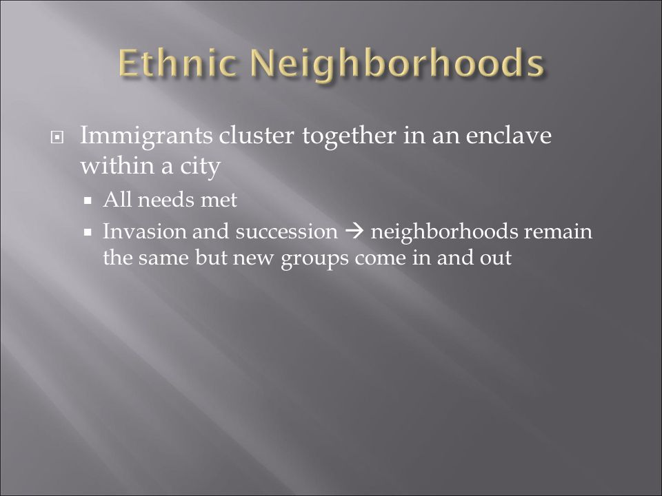 Ethnic Neighborhoods Immigrants cluster together in an enclave within a city. All needs met.