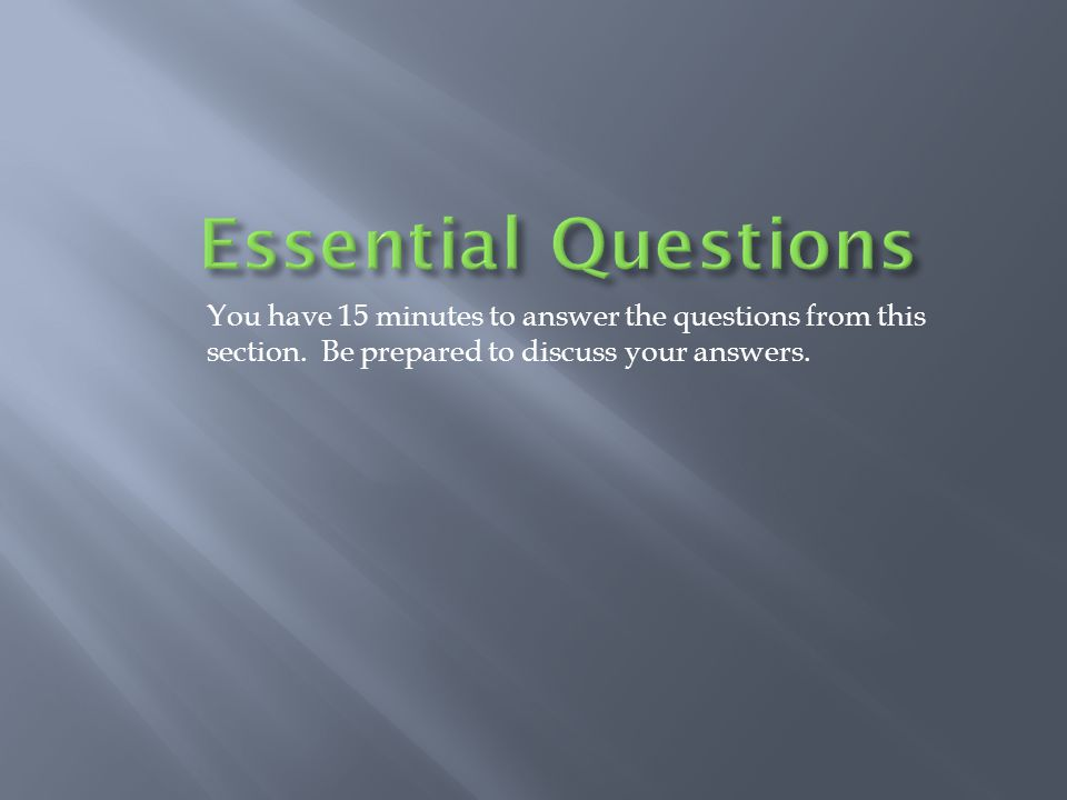 Essential Questions You have 15 minutes to answer the questions from this section.