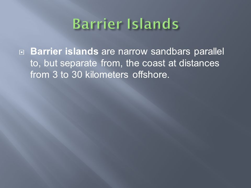 Barrier Islands Barrier islands are narrow sandbars parallel to, but separate from, the coast at distances from 3 to 30 kilometers offshore.