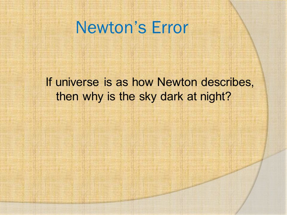 Newton's Error If universe is as how Newton describes, then why is the sky dark at night