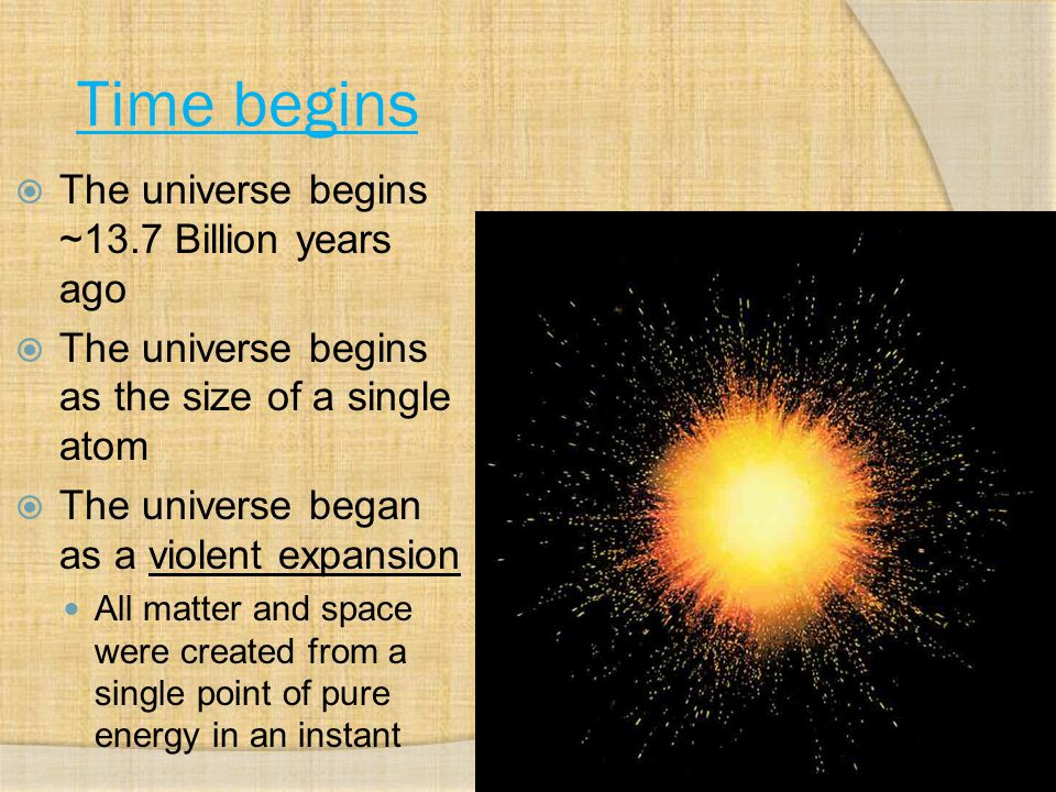 Time begins The universe begins ~13.7 Billion years ago