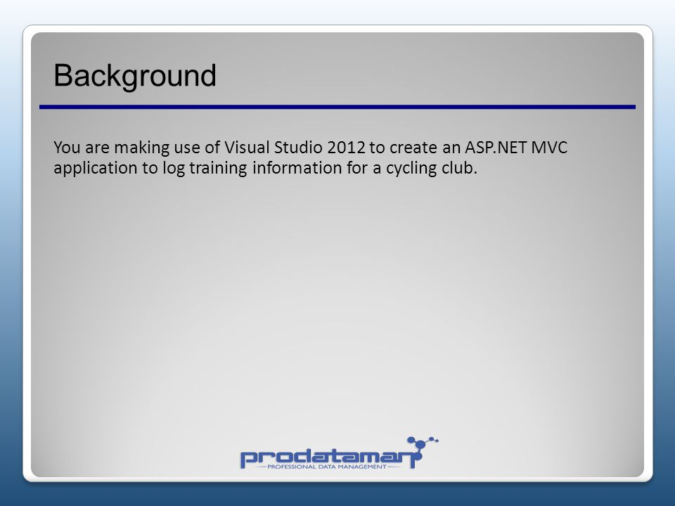 Background You are making use of Visual Studio 2012 to create an ASP.NET MVC application to log training information for a cycling club.