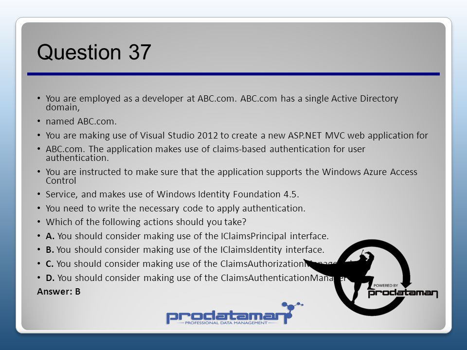 Question 37 You are employed as a developer at ABC.com. ABC.com has a single Active Directory domain,