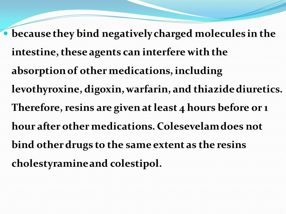 because they bind negatively charged molecules in the intestine, these agents can interfere with the absorption of other medications, including levothyroxine, digoxin, warfarin, and thiazide diuretics.