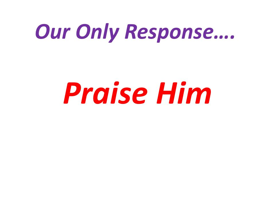 Our Only Response…. Praise Him