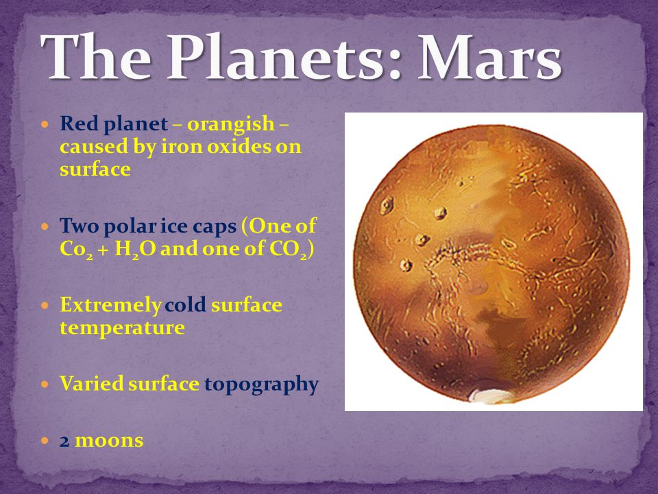 The Planets: Mars Red planet – orangish – caused by iron oxides on surface. Two polar ice caps (One of Co2 + H2O and one of CO2)