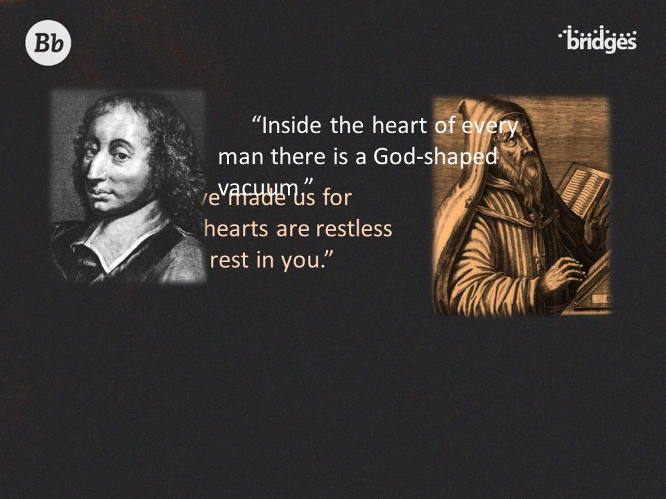 Inside the heart of every man there is a God-shaped vacuum.