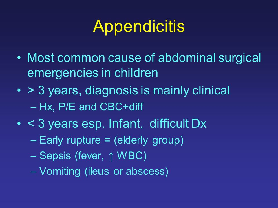 Appendicitis Most common cause of abdominal surgical emergencies in children. > 3 years, diagnosis is mainly clinical.
