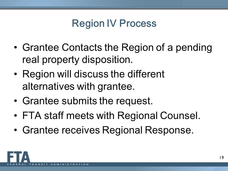 Region IV Process Grantee Contacts the Region of a pending real property disposition. Region will discuss the different alternatives with grantee.