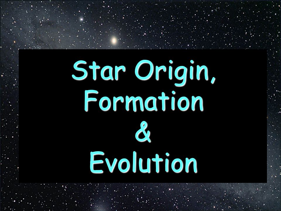 Star Origin, Formation & Evolution