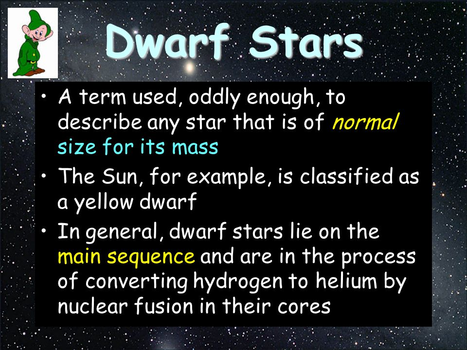 Dwarf Stars A term used, oddly enough, to describe any star that is of normal size for its mass.