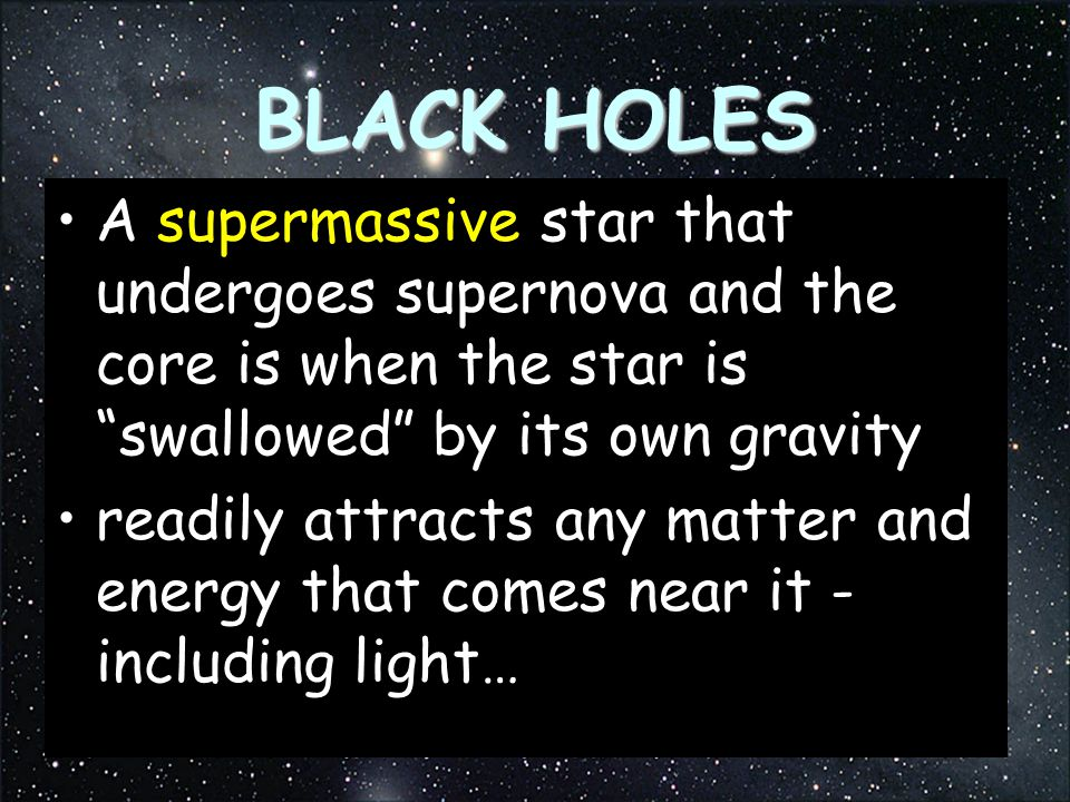 BLACK HOLES A supermassive star that undergoes supernova and the core is when the star is swallowed by its own gravity.