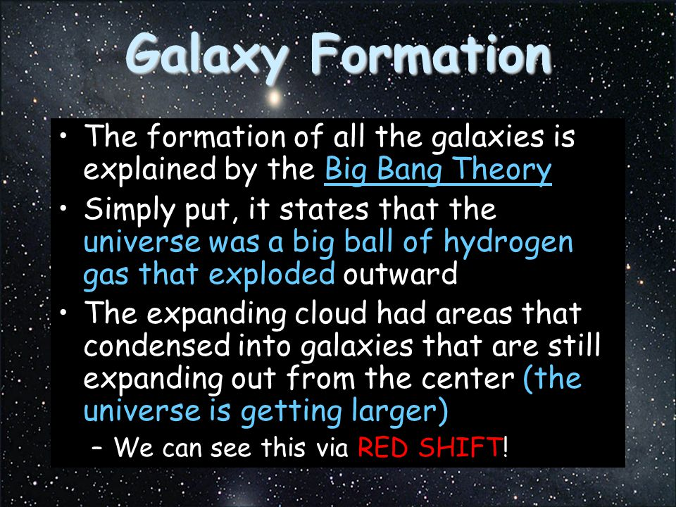 Galaxy Formation The formation of all the galaxies is explained by the Big Bang Theory.