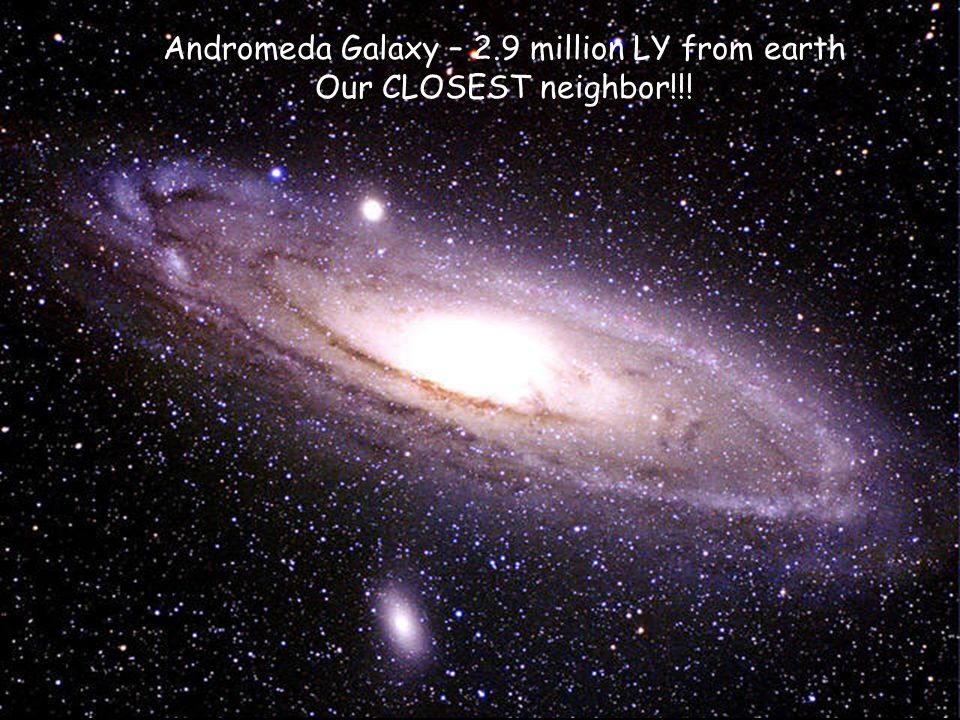 Andromeda Galaxy – 2.9 million LY from earth Our CLOSEST neighbor!!!