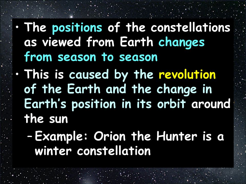 The positions of the constellations as viewed from Earth changes from season to season