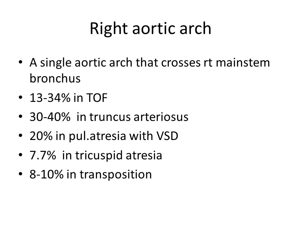 Right aortic arch A single aortic arch that crosses rt mainstem bronchus. 13-34% in TOF. 30-40% in truncus arteriosus.