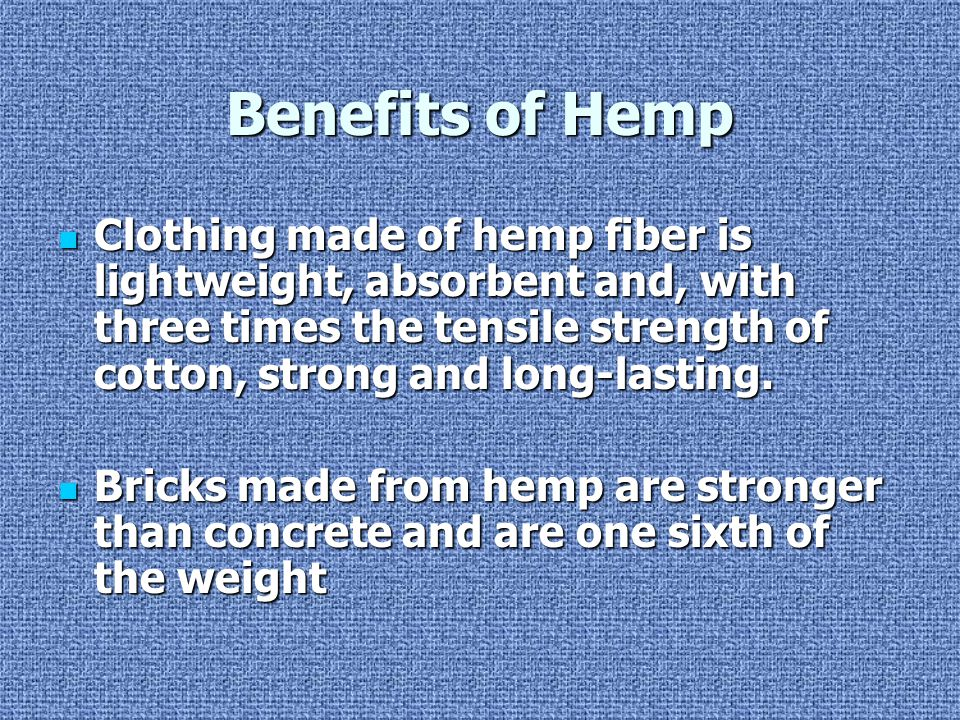 Benefits of Hemp Clothing made of hemp fiber is lightweight, absorbent and, with three times the tensile strength of cotton, strong and long-lasting.