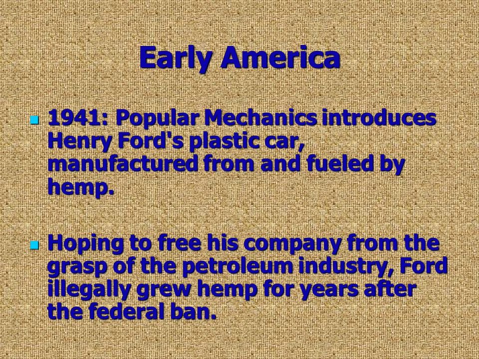 Early America 1941: Popular Mechanics introduces Henry Ford s plastic car, manufactured from and fueled by hemp.