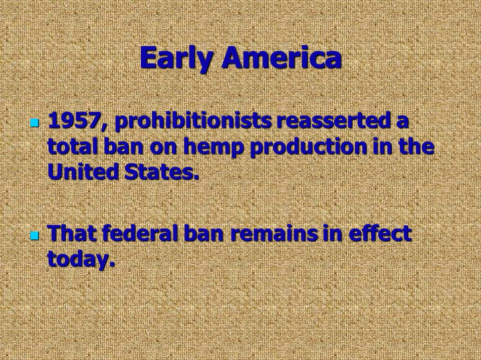 Early America 1957, prohibitionists reasserted a total ban on hemp production in the United States.