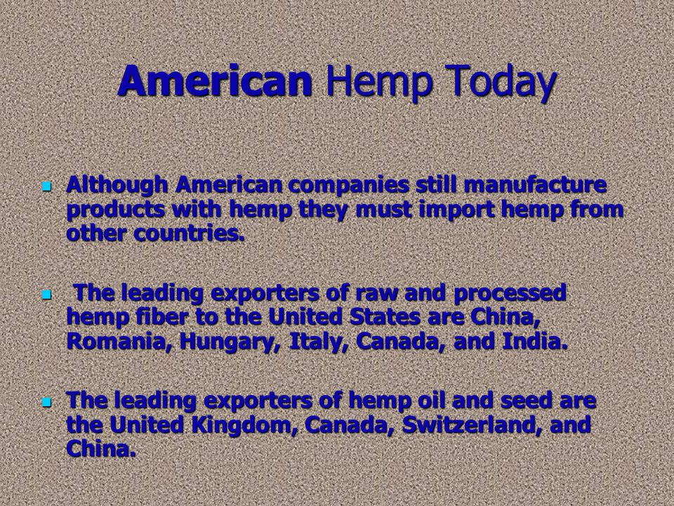 American Hemp Today Although American companies still manufacture products with hemp they must import hemp from other countries.
