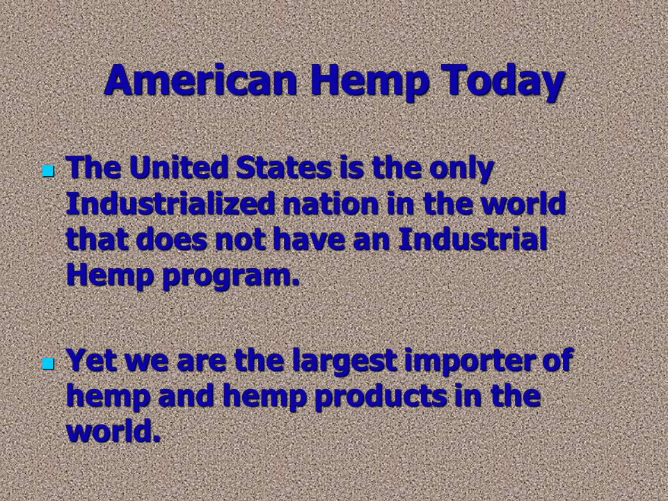 American Hemp Today The United States is the only Industrialized nation in the world that does not have an Industrial Hemp program.