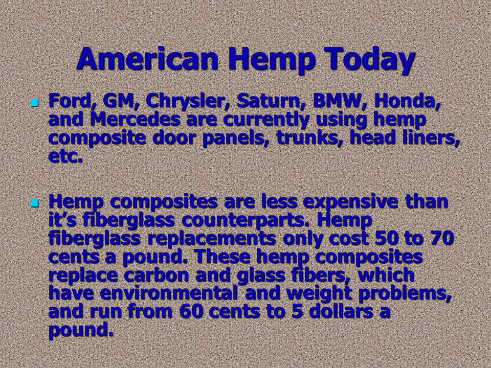 American Hemp Today Ford, GM, Chrysler, Saturn, BMW, Honda, and Mercedes are currently using hemp composite door panels, trunks, head liners, etc.
