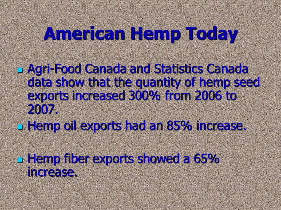 American Hemp Today Agri-Food Canada and Statistics Canada data show that the quantity of hemp seed exports increased 300% from 2006 to 2007.