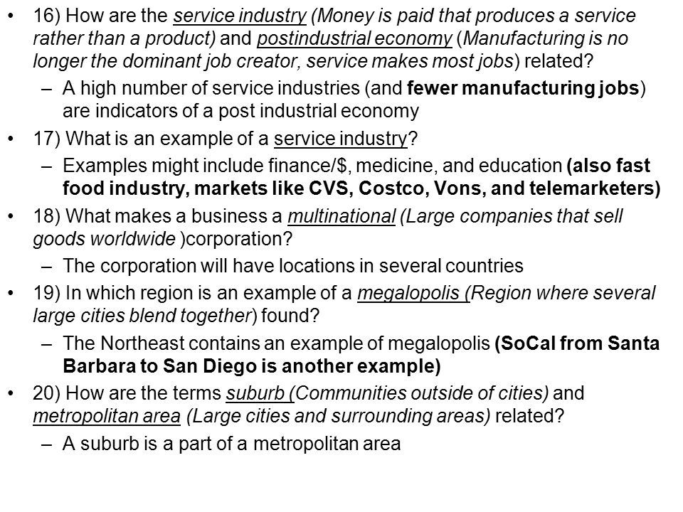 16) How are the service industry (Money is paid that produces a service rather than a product) and postindustrial economy (Manufacturing is no longer the dominant job creator, service makes most jobs) related