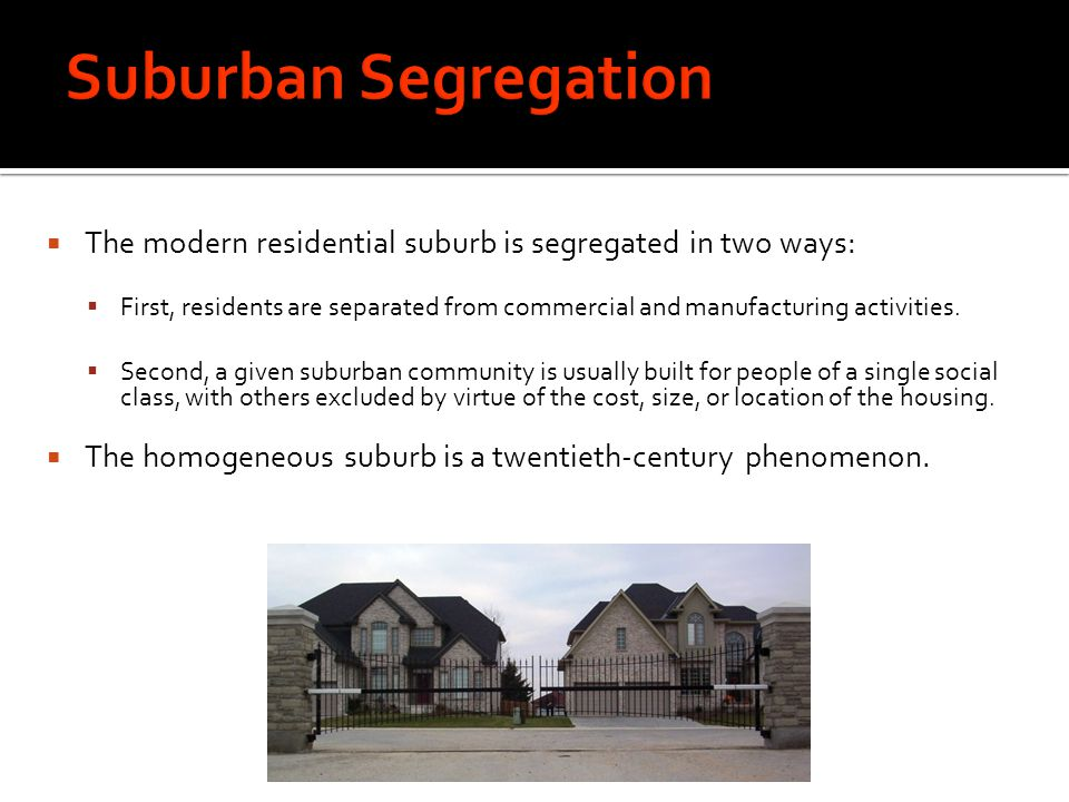 Suburban Segregation The modern residential suburb is segregated in two ways: