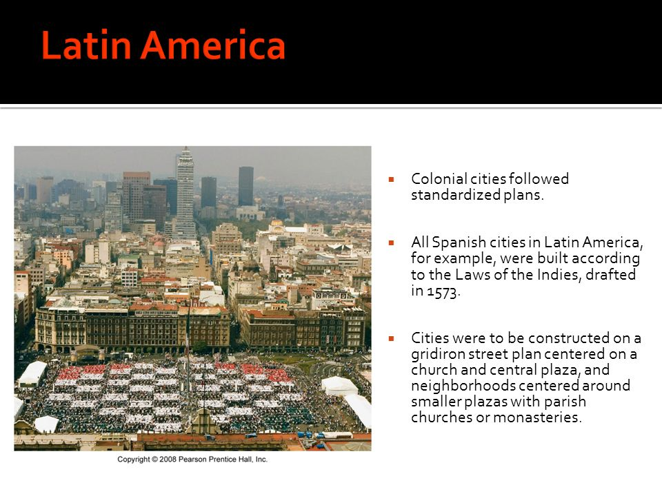 Latin America Colonial cities followed standardized plans.