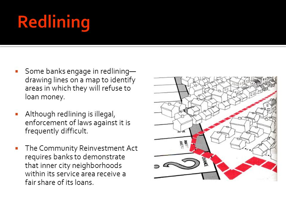 Redlining Some banks engage in redlining—drawing lines on a map to identify areas in which they will refuse to loan money.