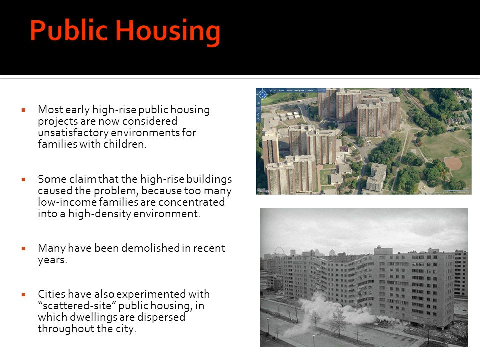 Public Housing Most early high-rise public housing projects are now considered unsatisfactory environments for families with children.