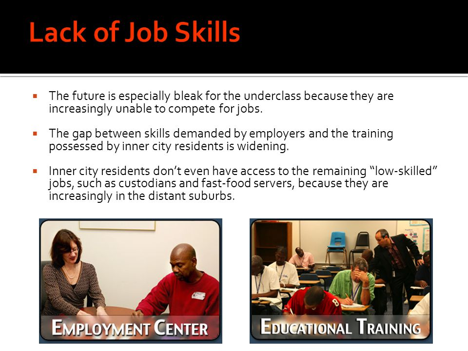 Lack of Job Skills The future is especially bleak for the underclass because they are increasingly unable to compete for jobs.